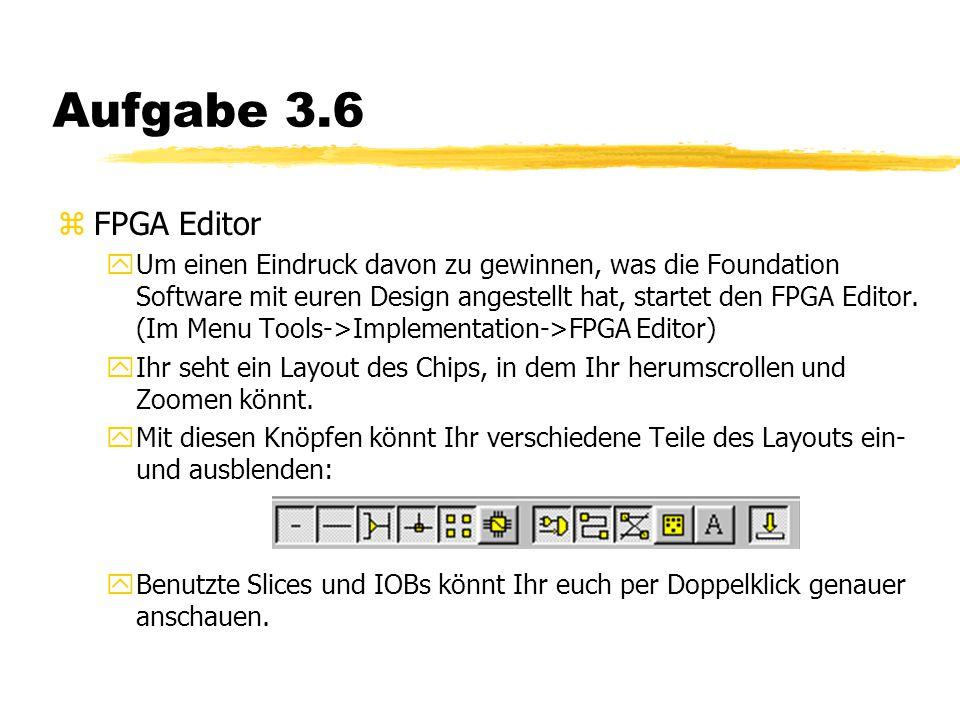 Aufgabe 3.6 zFPGA Editor yUm einen Eindruck davon zu gewinnen, was die Foundation Software mit euren Design angestellt hat, startet den FPGA Editor.