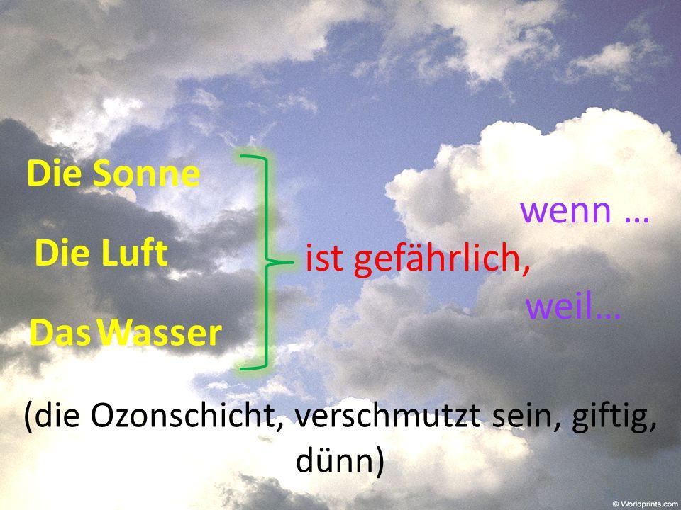 Die Sonne Die Luft Das Wasser ist gefährlich, wenn … weil… (die Ozonschicht, verschmutzt sein, giftig, dünn)