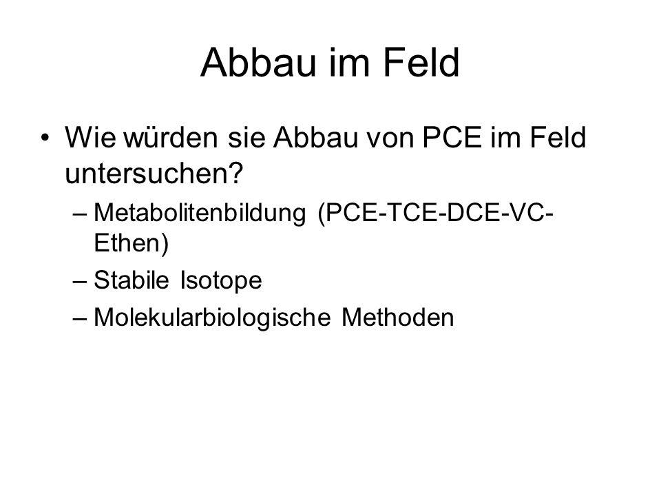 Abbau im Feld Wie würden sie Abbau von PCE im Feld untersuchen? –Metabolitenbildung (PCE-TCE-DCE-VC- Ethen) –Stabile Isotope –Molekularbiologische Met