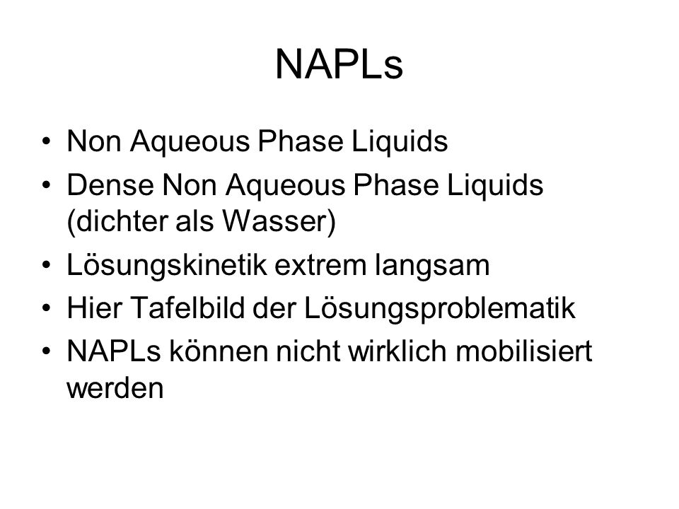 NAPLs Non Aqueous Phase Liquids Dense Non Aqueous Phase Liquids (dichter als Wasser) Lösungskinetik extrem langsam Hier Tafelbild der Lösungsproblemat