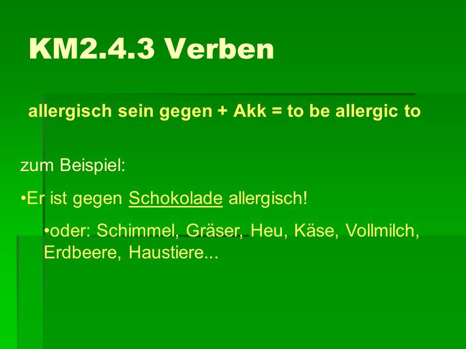 KM2.4.3 Verben allergisch sein gegen + Akk = to be allergic to zum Beispiel: Er ist gegen Schokolade allergisch! oder: Schimmel, Gräser, Heu, Käse, Vo
