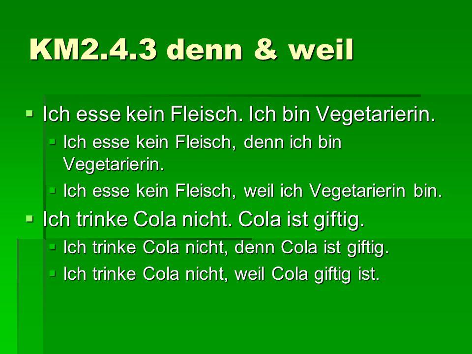 KM2.4.3 denn & weil  Ich esse kein Fleisch. Ich bin Vegetarierin.  Ich esse kein Fleisch, denn ich bin Vegetarierin.  Ich esse kein Fleisch, weil i