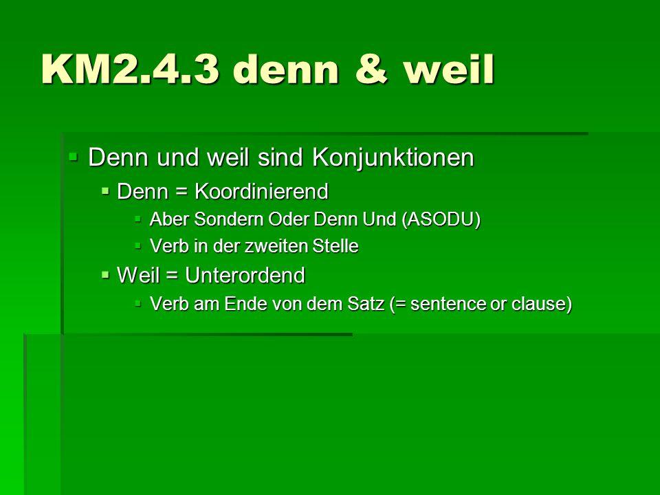 KM2.4.3 denn & weil  Denn und weil sind Konjunktionen  Denn = Koordinierend  Aber Sondern Oder Denn Und (ASODU)  Verb in der zweiten Stelle  Weil