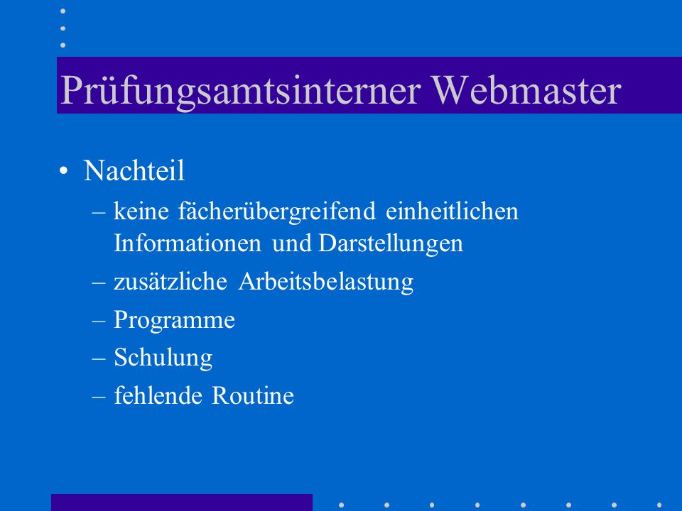 Prüfungsamtsinterner Webmaster Nachteil –keine fächerübergreifend einheitlichen Informationen und Darstellungen –zusätzliche Arbeitsbelastung –Programme –Schulung –fehlende Routine