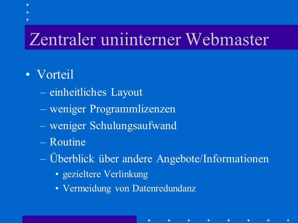 Zentraler uniinterner Webmaster Vorteil –einheitliches Layout –weniger Programmlizenzen –weniger Schulungsaufwand –Routine –Überblick über andere Angebote/Informationen gezieltere Verlinkung Vermeidung von Datenredundanz