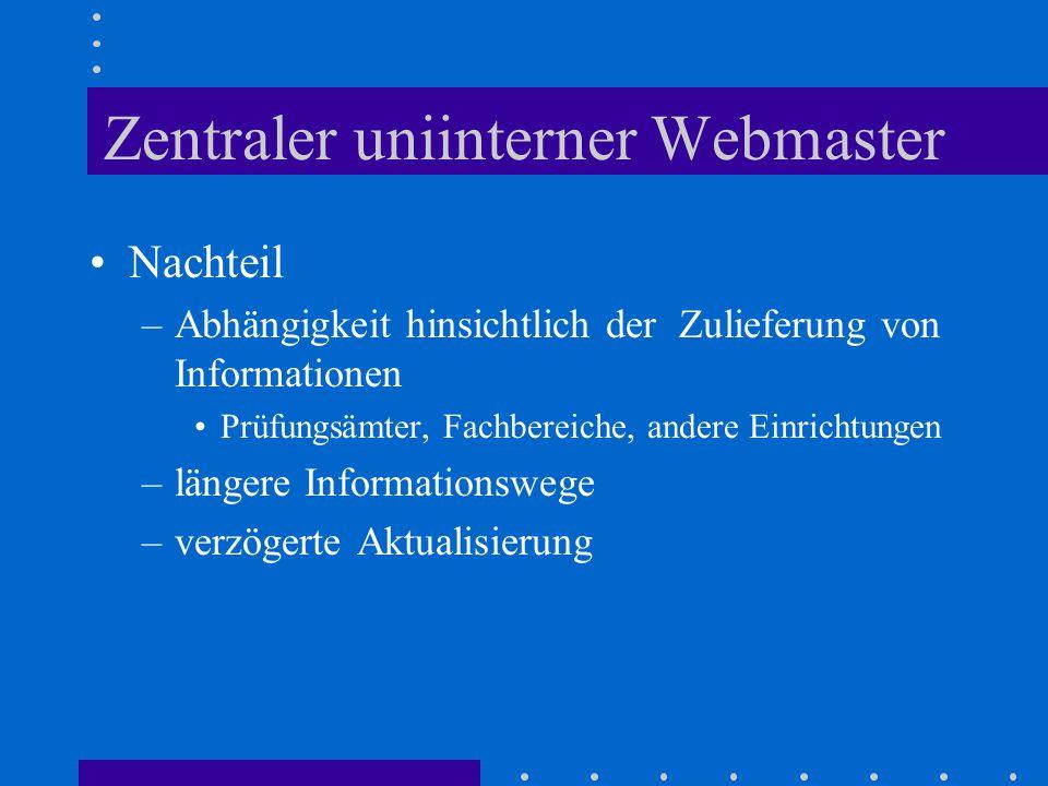 Zentraler uniinterner Webmaster Nachteil –Abhängigkeit hinsichtlich der Zulieferung von Informationen Prüfungsämter, Fachbereiche, andere Einrichtungen –längere Informationswege –verzögerte Aktualisierung
