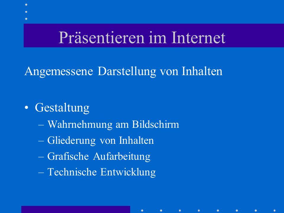 Präsentieren im Internet Angemessene Darstellung von Inhalten Gestaltung –Wahrnehmung am Bildschirm –Gliederung von Inhalten –Grafische Aufarbeitung –Technische Entwicklung