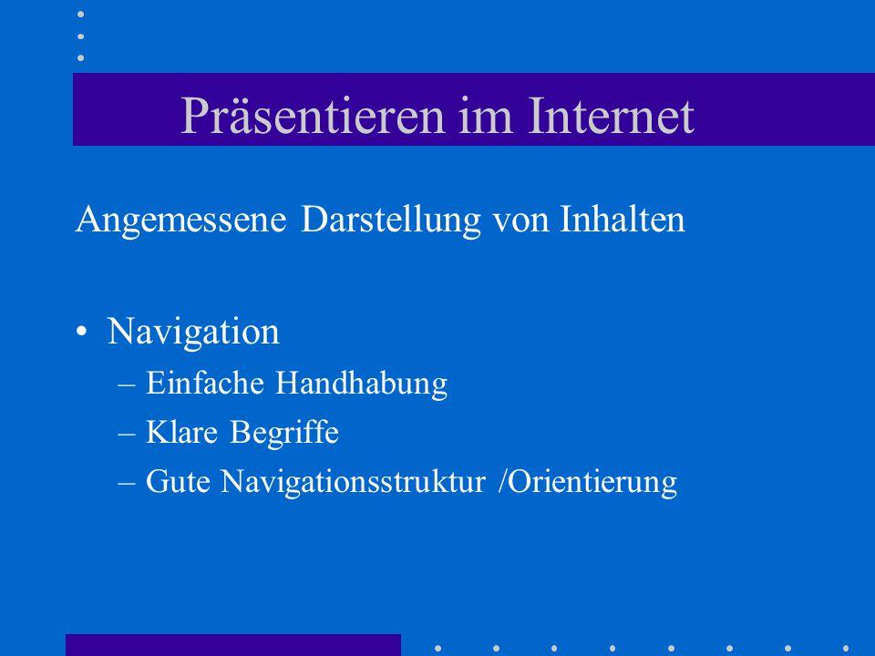 Präsentieren im Internet Angemessene Darstellung von Inhalten Navigation –Einfache Handhabung –Klare Begriffe –Gute Navigationsstruktur /Orientierung