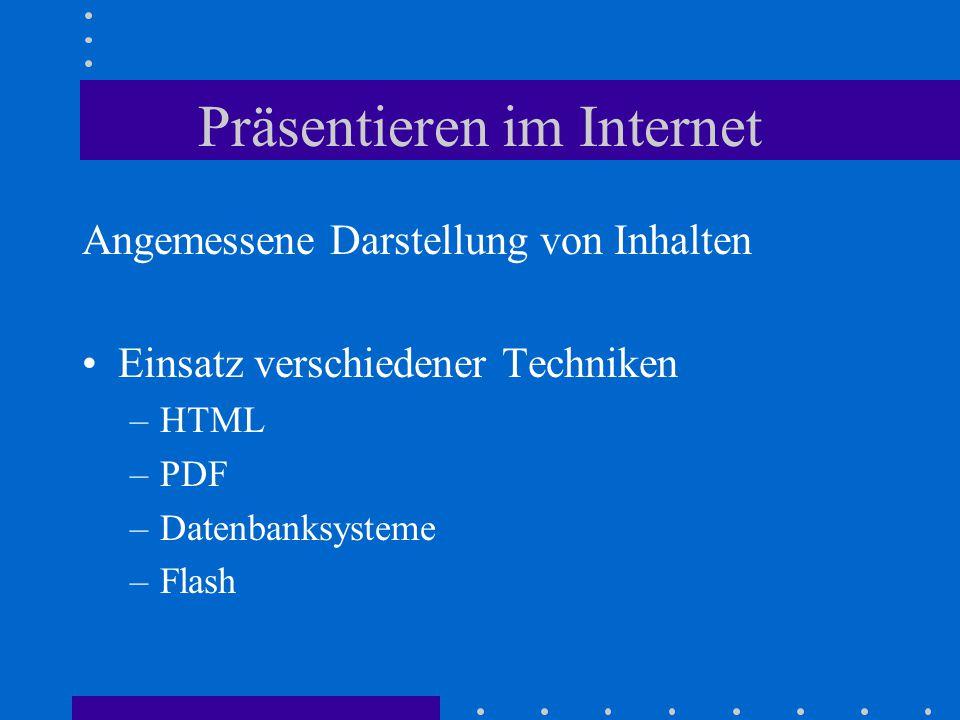 Präsentieren im Internet Angemessene Darstellung von Inhalten Einsatz verschiedener Techniken –HTML –PDF –Datenbanksysteme –Flash