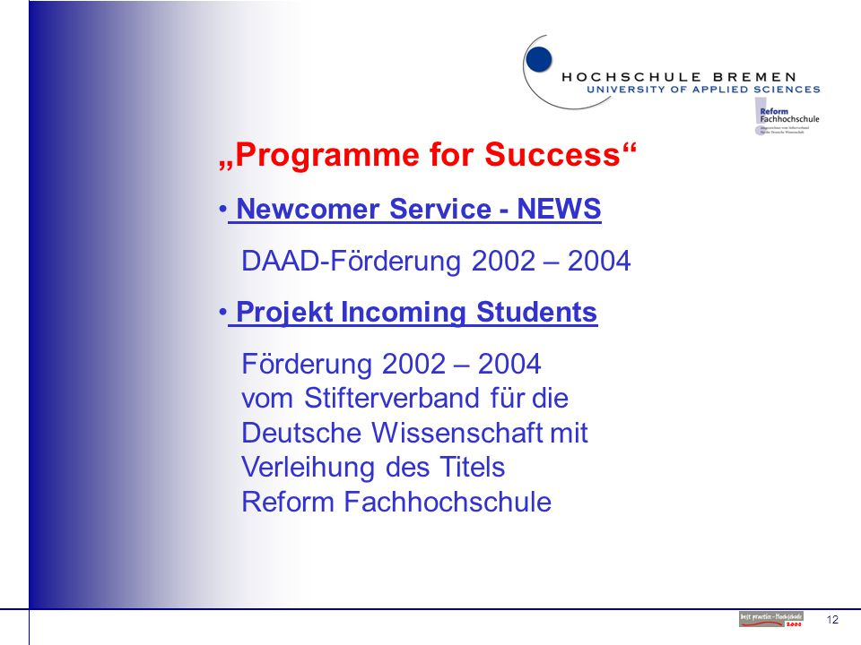 "12 ""Programme for Success Newcomer Service - NEWS DAAD-Förderung 2002 – 2004 Projekt Incoming Students Förderung 2002 – 2004 vom Stifterverband für die Deutsche Wissenschaft mit Verleihung des Titels Reform Fachhochschule"