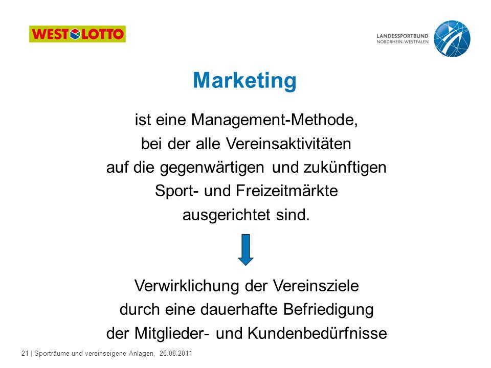 21 | Sporträume und vereinseigene Anlagen, 26.08.2011 Marketing ist eine Management-Methode, bei der alle Vereinsaktivitäten auf die gegenwärtigen und zukünftigen Sport- und Freizeitmärkte ausgerichtet sind.