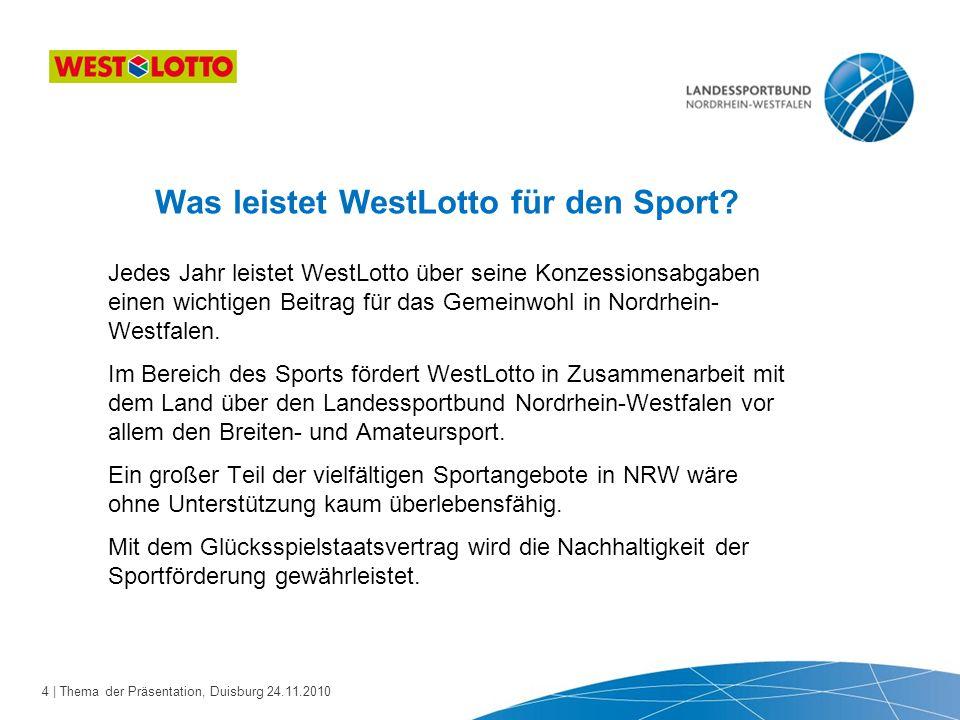 4 | Thema der Präsentation, Duisburg 24.11.2010 Was leistet WestLotto für den Sport? Jedes Jahr leistet WestLotto über seine Konzessionsabgaben einen