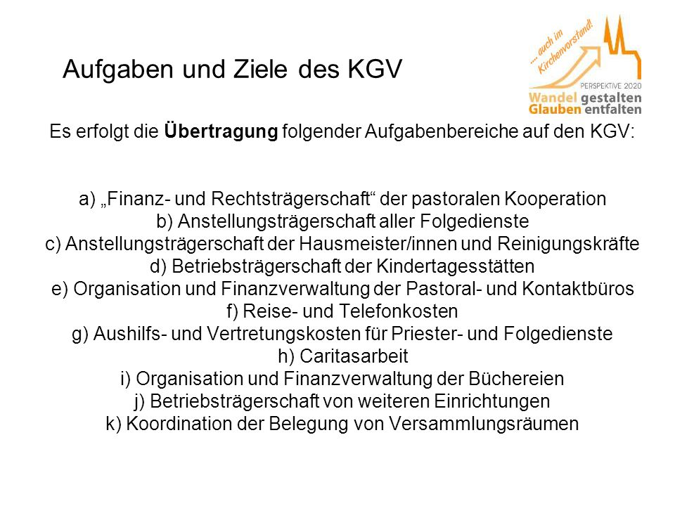 """Aufgaben und Ziele des KGV Es erfolgt die Übertragung folgender Aufgabenbereiche auf den KGV: a) """"Finanz- und Rechtsträgerschaft"""" der pastoralen Koope"""