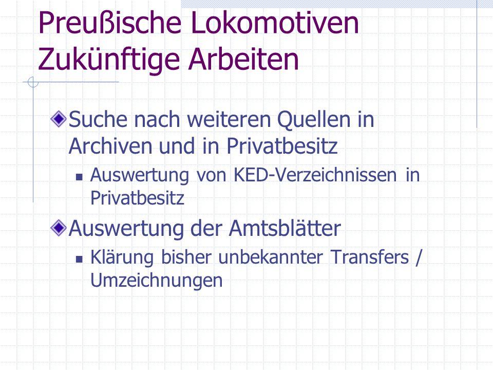 Preußische Lokomotiven Zukünftige Arbeiten Suche nach weiteren Quellen in Archiven und in Privatbesitz Auswertung von KED-Verzeichnissen in Privatbesi