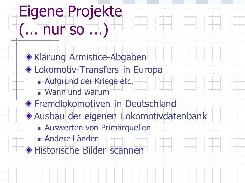 Eigene Projekte (... nur so...) Klärung Armistice-Abgaben Lokomotiv-Transfers in Europa Aufgrund der Kriege etc. Wann und warum Fremdlokomotiven in De