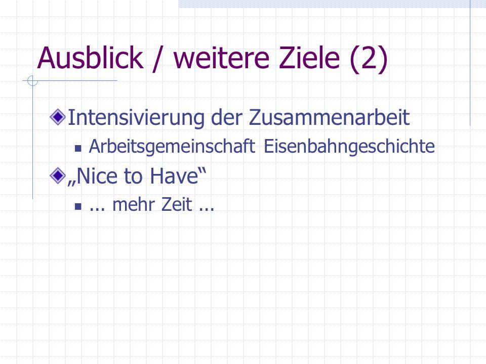 """Ausblick / weitere Ziele (2) Intensivierung der Zusammenarbeit Arbeitsgemeinschaft Eisenbahngeschichte """"Nice to Have""""... mehr Zeit..."""