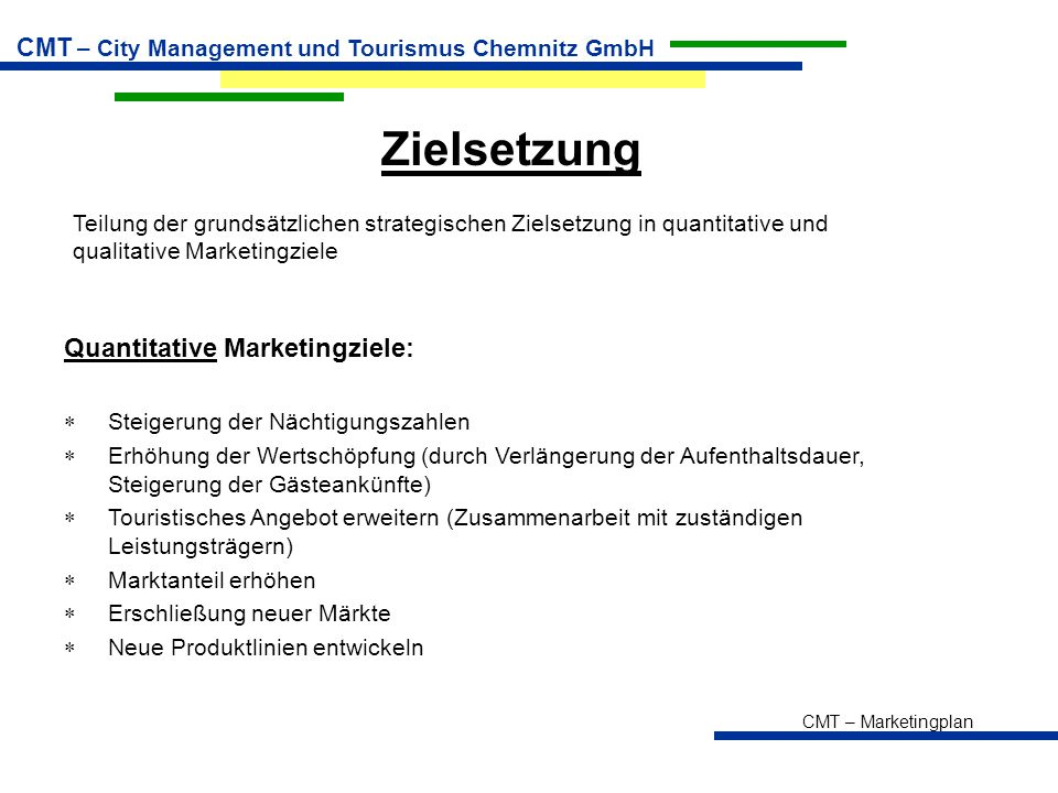 CMT – Marketingplan CMT – City Management und Tourismus Chemnitz GmbH Zielsetzung Teilung der grundsätzlichen strategischen Zielsetzung in quantitative und qualitative Marketingziele Quantitative Marketingziele:  Steigerung der Nächtigungszahlen  Erhöhung der Wertschöpfung (durch Verlängerung der Aufenthaltsdauer, Steigerung der Gästeankünfte)  Touristisches Angebot erweitern (Zusammenarbeit mit zuständigen Leistungsträgern)  Marktanteil erhöhen  Erschließung neuer Märkte  Neue Produktlinien entwickeln