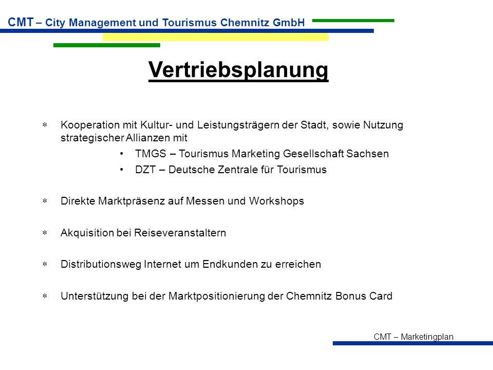 CMT – Marketingplan CMT – City Management und Tourismus Chemnitz GmbH Vertriebsplanung  Kooperation mit Kultur- und Leistungsträgern der Stadt, sowie Nutzung strategischer Allianzen mit TMGS – Tourismus Marketing Gesellschaft Sachsen DZT – Deutsche Zentrale für Tourismus  Direkte Marktpräsenz auf Messen und Workshops  Akquisition bei Reiseveranstaltern  Distributionsweg Internet um Endkunden zu erreichen  Unterstützung bei der Marktpositionierung der Chemnitz Bonus Card