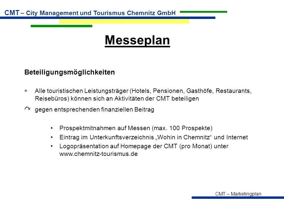 CMT – Marketingplan CMT – City Management und Tourismus Chemnitz GmbH Messeplan Beteiligungsmöglichkeiten  Alle touristischen Leistungsträger (Hotels, Pensionen, Gasthöfe, Restaurants, Reisebüros) können sich an Aktivitäten der CMT beteiligen ↷ gegen entsprechenden finanziellen Beitrag Prospektmitnahmen auf Messen (max.