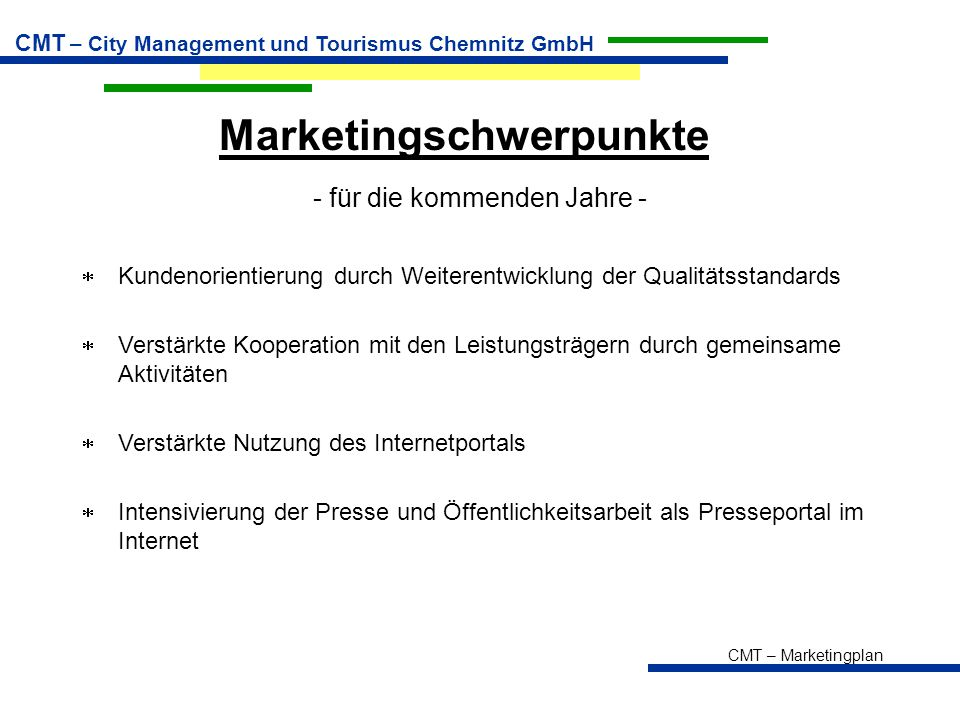 CMT – Marketingplan CMT – City Management und Tourismus Chemnitz GmbH Marketingschwerpunkte - für die kommenden Jahre -  Kundenorientierung durch Wei