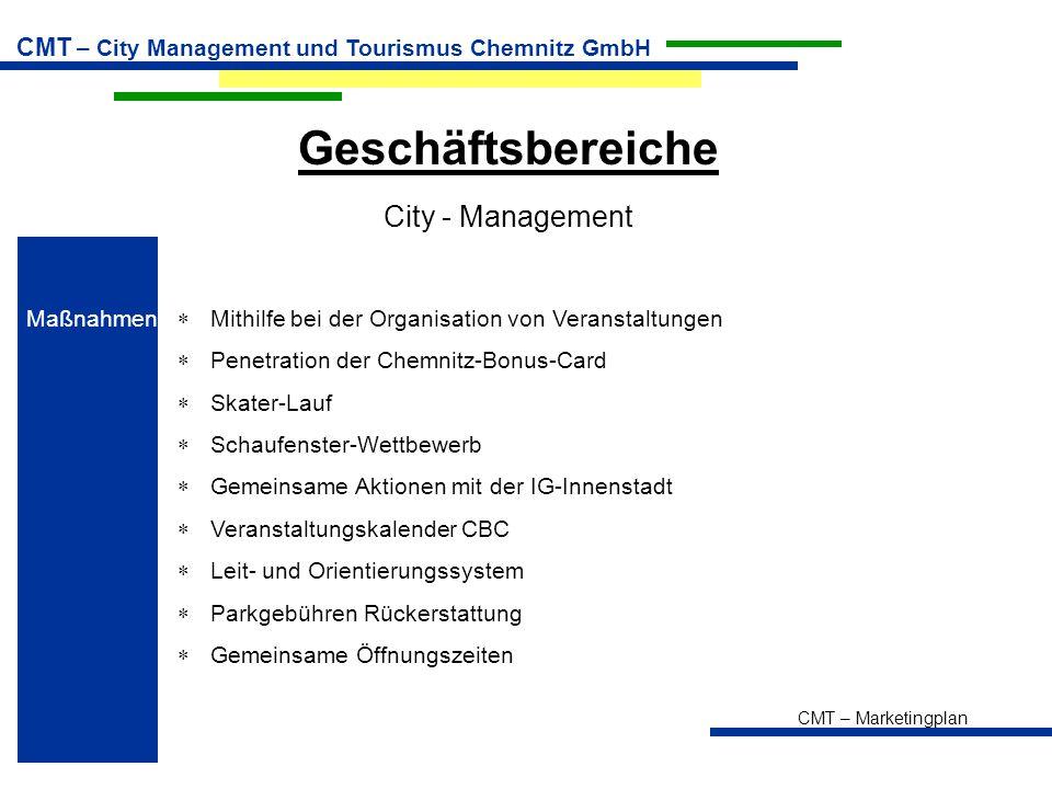 CMT – Marketingplan CMT – City Management und Tourismus Chemnitz GmbH Geschäftsbereiche City - Management Maßnahmen  Mithilfe bei der Organisation von Veranstaltungen  Penetration der Chemnitz-Bonus-Card  Skater-Lauf  Schaufenster-Wettbewerb  Gemeinsame Aktionen mit der IG-Innenstadt  Veranstaltungskalender CBC  Leit- und Orientierungssystem  Parkgebühren Rückerstattung  Gemeinsame Öffnungszeiten
