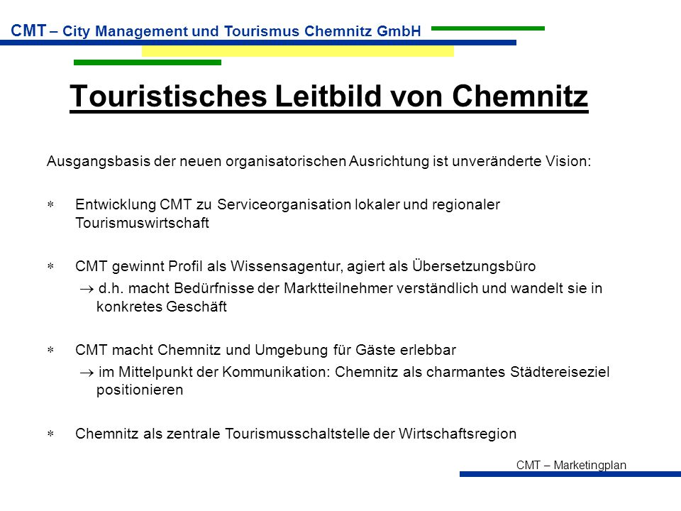 CMT – Marketingplan CMT – City Management und Tourismus Chemnitz GmbH Zielsetzung  Weltweite Konzentrationstendenzen zwingen auch CMT, sich veränderten touristischen Marktentwicklungen anzupassen  Vorliegende Marketingstrategien unterliegen laufender Prüfung auf Aktualität und Veränderungs- bzw.