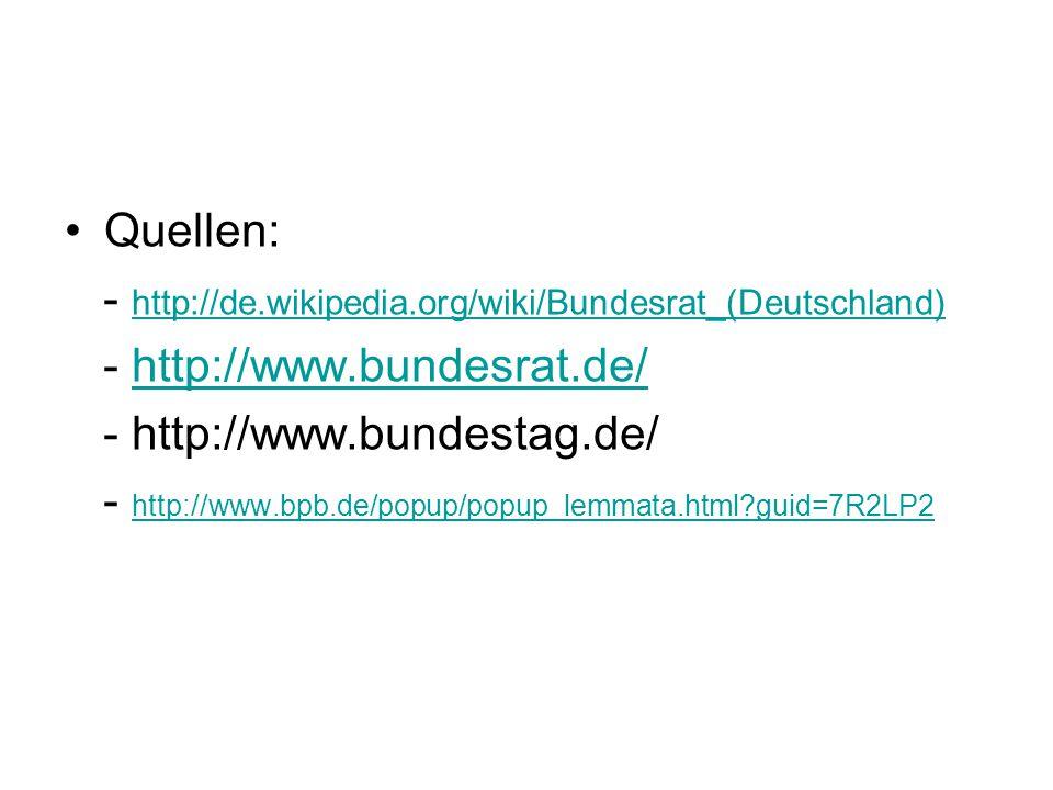 Quellen: - http://de.wikipedia.org/wiki/Bundesrat_(Deutschland) http://de.wikipedia.org/wiki/Bundesrat_(Deutschland) - http://www.bundesrat.de/http://