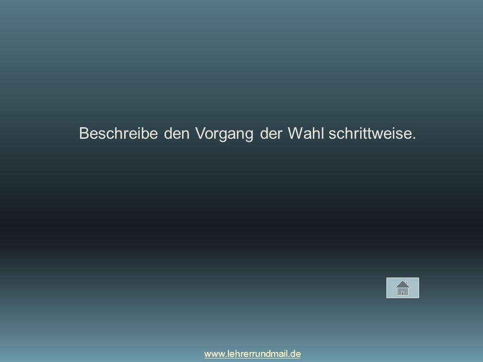 www.lehrerrundmail.de Beschreibe den Vorgang der Wahl schrittweise.