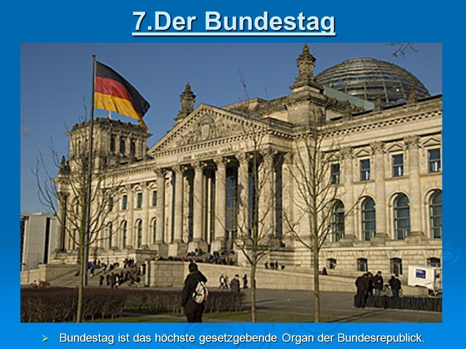 7.Der Bundestag  Bundestag ist das höchste gesetzgebende Organ der Bundesrepublick.