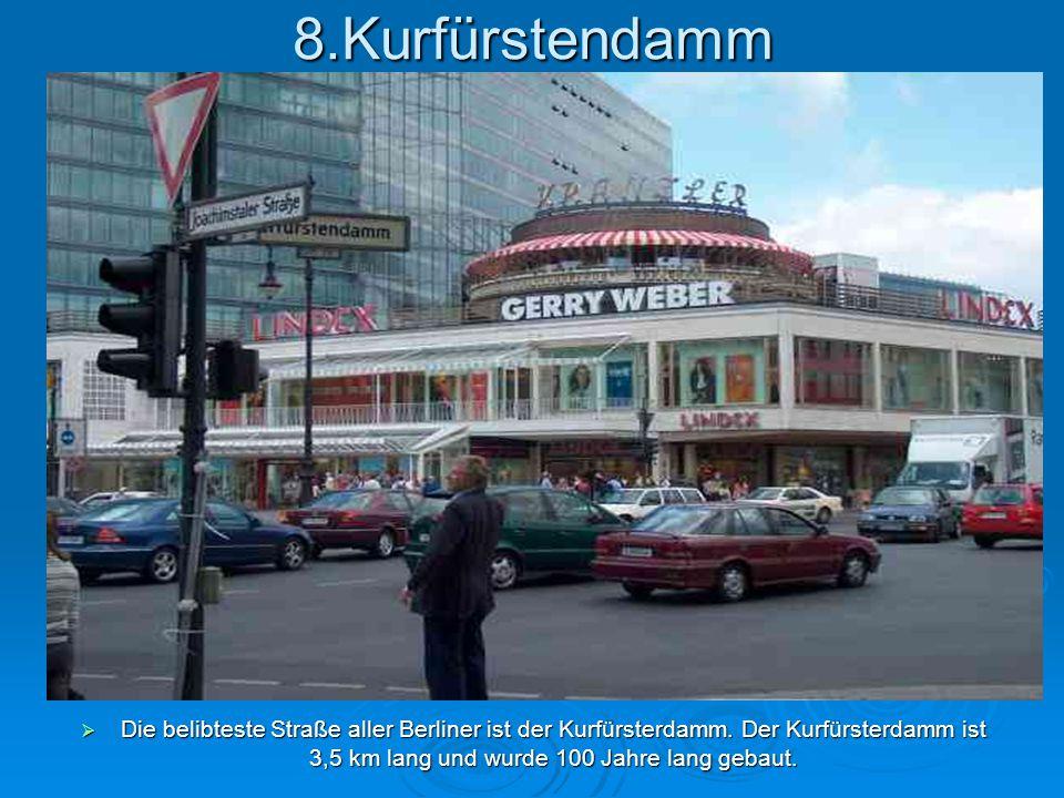 8.Kurfürstendamm  Die belibteste Straße aller Berliner ist der Kurfürsterdamm. Der Kurfürsterdamm ist 3,5 km lang und wurde 100 Jahre lang gebaut.