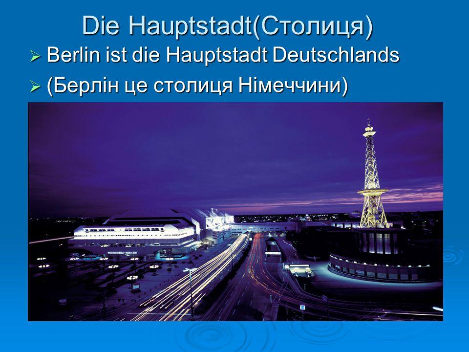 Die Hauptstadt(Столиця)  Berlin ist die Hauptstadt Deutschlands  (Берлін це столиця Німеччини)