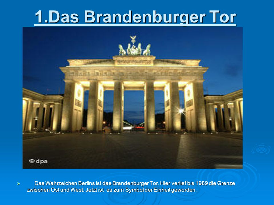 1.Das Brandenburger Tor  Das Wahrzeichen Berlins ist das Brandenburger Tor. Hier verlief bis 1989 die Grenze zwischen Ost und West. Jetzt ist es zum