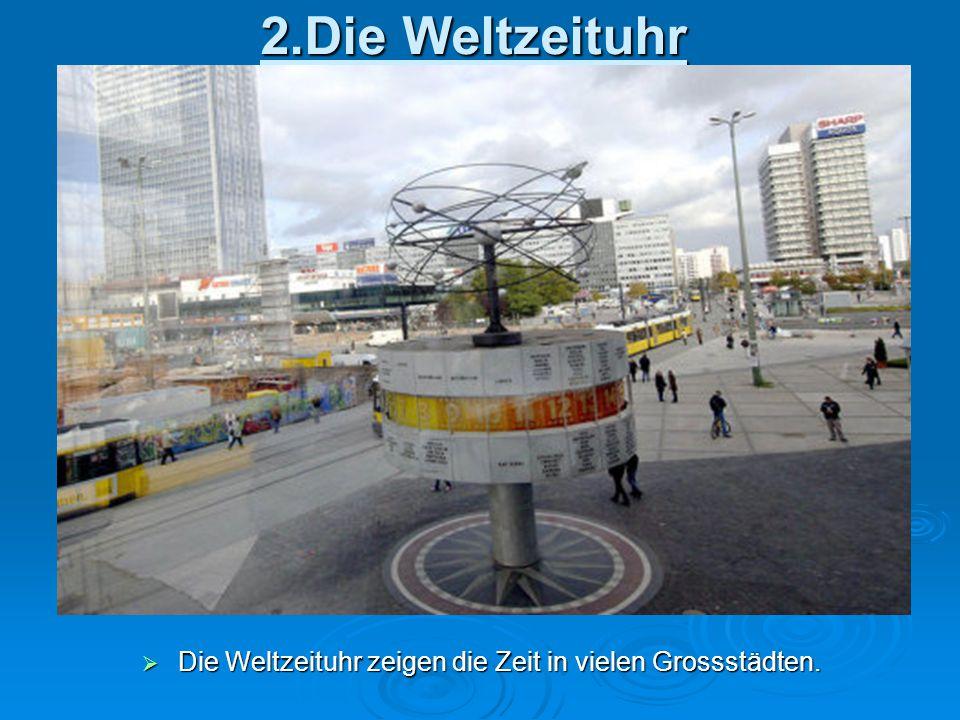 2.Die Weltzeituhr  Die Weltzeituhr zeigen die Zeit in vielen Grossstädten.