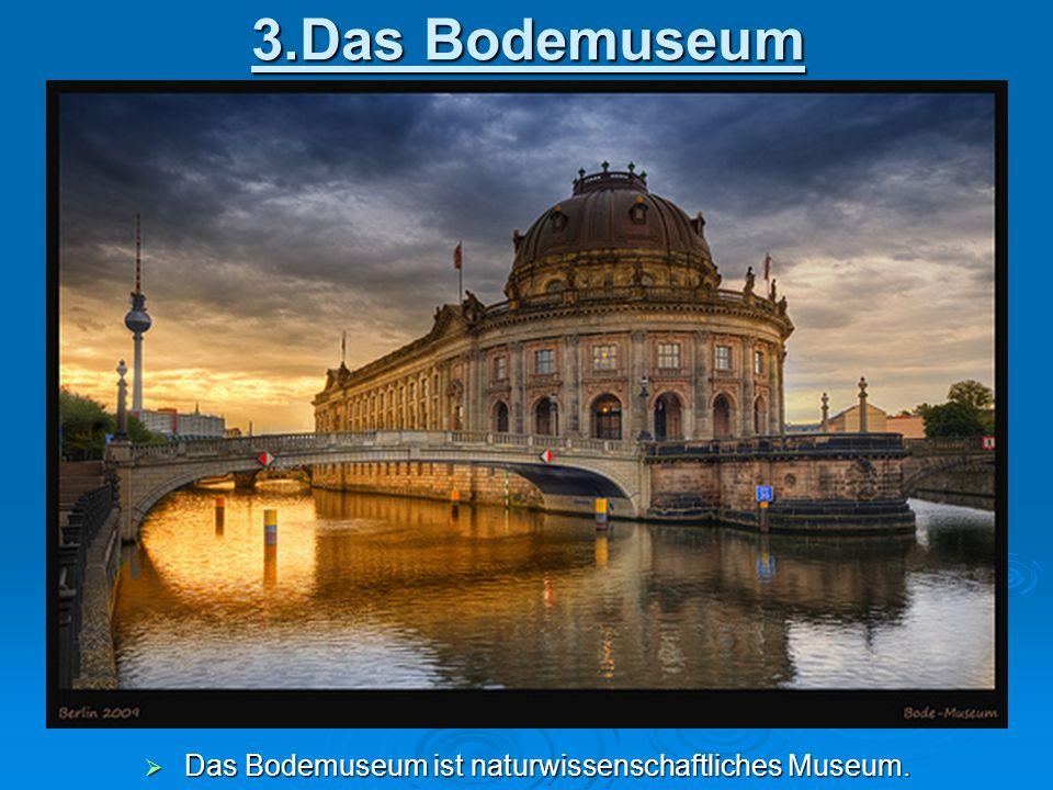 3.Das Bodemuseum  Das Bodemuseum ist naturwissenschaftliches Museum.