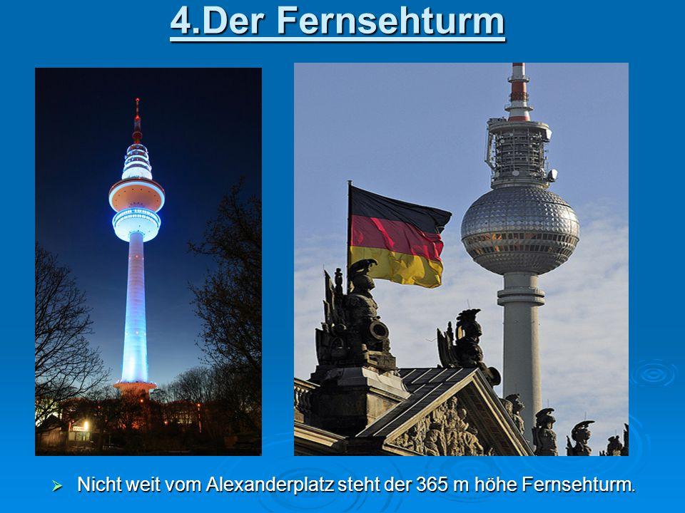 4.Der Fernsehturm  Nicht weit vom Alexanderplatz steht der 365 m höhe Fernsehturm.