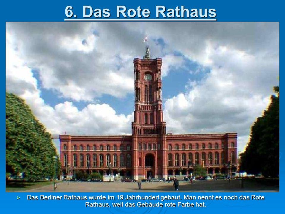 6. Das Rote Rathaus  Das Berliner Rathaus wurde im 19 Jahrhundert gebaut. Man nennt es noch das Rote Rathaus, weil das Gebäude rote Farbe hat.