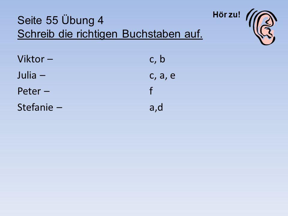Hör zu! Seite 55 Übung 4 Schreib die richtigen Buchstaben auf. Viktor – Julia – Peter – Stefanie – c, b c, a, e f a,d