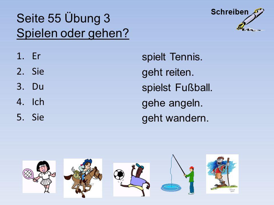 Seite 55 Übung 3 Spielen oder gehen? 1.Er 2.Sie 3.Du 4.Ich 5.Sie spielt Tennis. geht reiten. spielst Fußball. gehe angeln. geht wandern. Schreiben