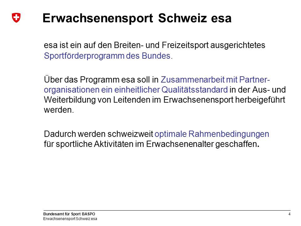 4 Bundesamt für Sport BASPO Erwachsenensport Schweiz esa Erwachsenensport Schweiz esa esa ist ein auf den Breiten- und Freizeitsport ausgerichtetes Sp