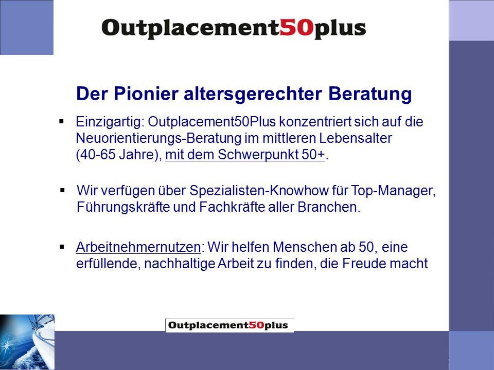 Der Pionier altersgerechter Beratung  Einzigartig: Outplacement50Plus konzentriert sich auf die Neuorientierungs-Beratung im mittleren Lebensalter (40-65 Jahre), mit dem Schwerpunkt 50+.