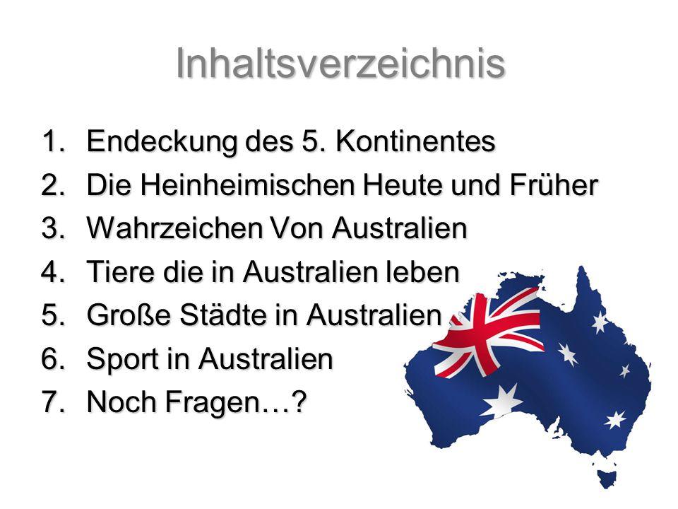 Inhaltsverzeichnis 1.Endeckung des 5. Kontinentes 2.Die Heinheimischen Heute und Früher 3.Wahrzeichen Von Australien 4.Tiere die in Australien leben 5