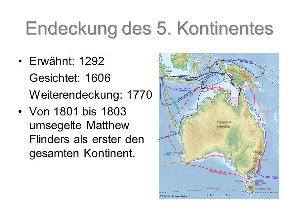 Endeckung des 5. Kontinentes Erwähnt: 1292 Gesichtet: 1606 Weiterendeckung: 1770 Von 1801 bis 1803 umsegelte Matthew Flinders als erster den gesamten