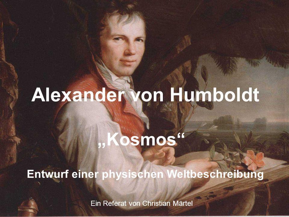"""Alexander von Humboldt """"Kosmos Entwurf einer physischen Weltbeschreibung Ein Referat von Christian Märtel"""