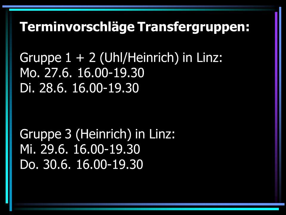 Terminvorschläge Transfergruppen: Gruppe 1 + 2 (Uhl/Heinrich) in Linz: Mo. 27.6. 16.00-19.30 Di. 28.6. 16.00-19.30 Gruppe 3 (Heinrich) in Linz: Mi. 29