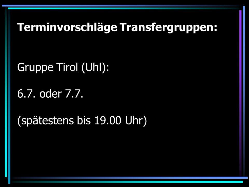 Terminvorschläge Transfergruppen: Gruppe Tirol (Uhl): 6.7. oder 7.7. (spätestens bis 19.00 Uhr)