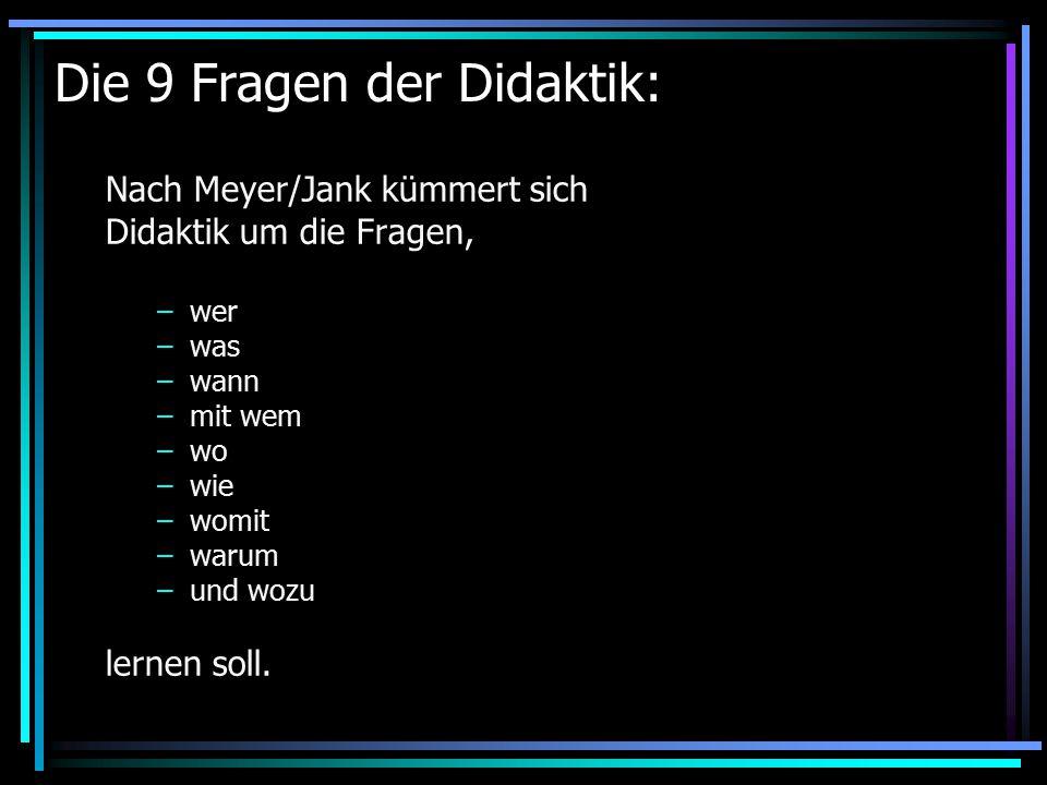 Die 9 Fragen der Didaktik: Nach Meyer/Jank kümmert sich Didaktik um die Fragen, –wer –was –wann –mit wem –wo –wie –womit –warum –und wozu lernen soll.