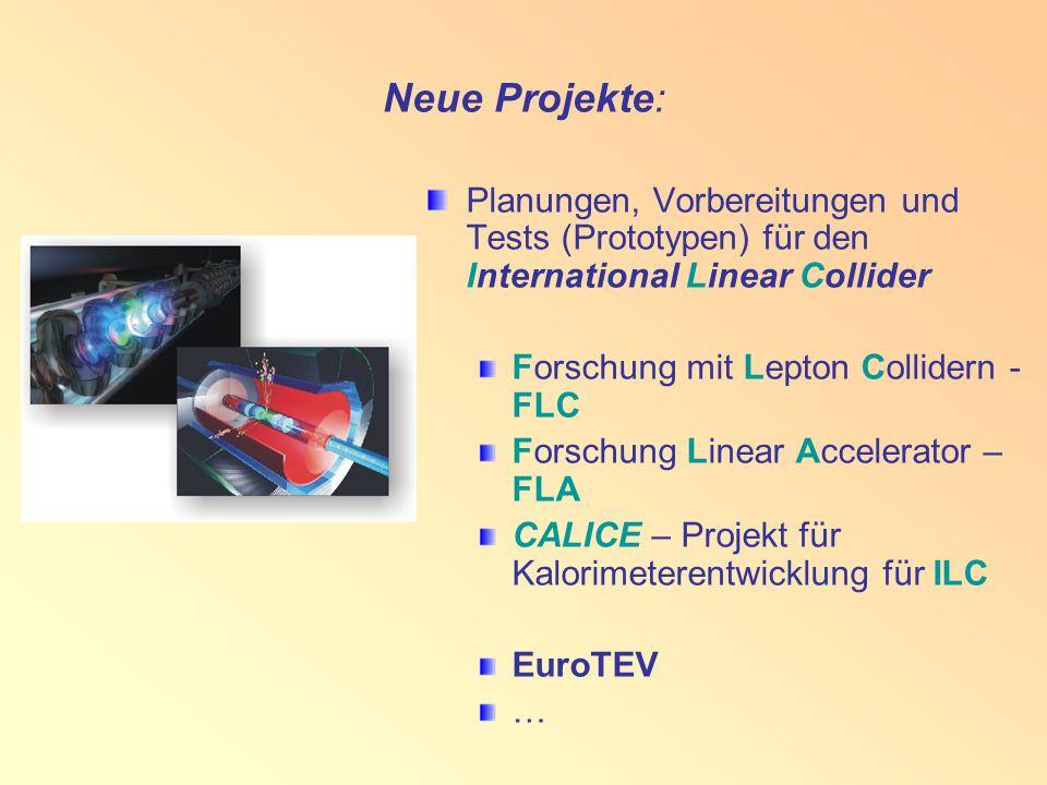 Neue Projekte: Planungen, Vorbereitungen und Tests (Prototypen) für den International Linear Collider Forschung mit Lepton Collidern - FLC Forschung Linear Accelerator – FLA CALICE – Projekt für Kalorimeterentwicklung für ILC EuroTEV …