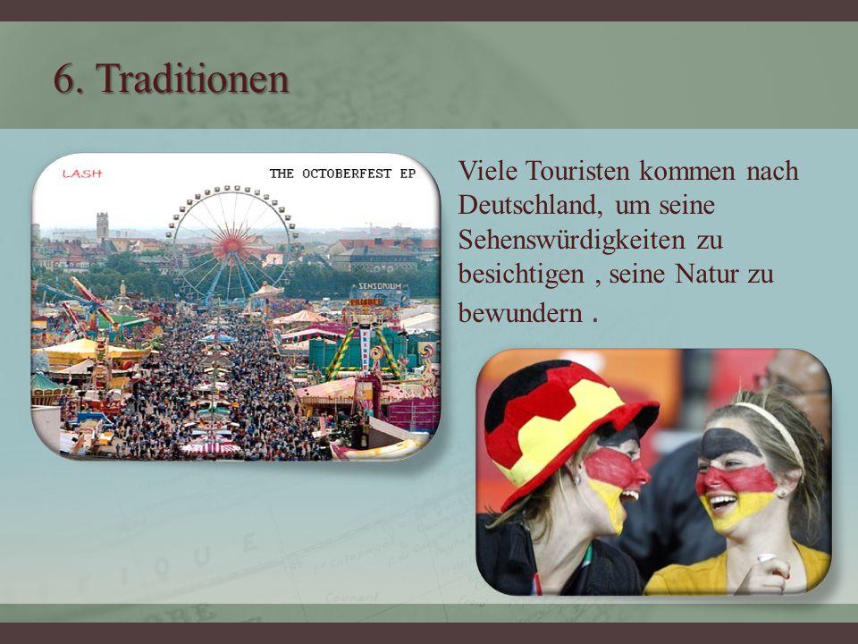6. Traditionen Viele Touristen kommen nach Deutschland, um seine Sehenswürdigkeiten zu besichtigen, seine Natur zu bewundern.