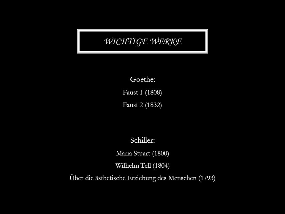 Goethe: Faust 1 (1808) Faust 2 (1832) Schiller: Maria Stuart (1800) Wilhelm Tell (1804) Über die ästhetische Erziehung des Menschen (1793) WICHTIGE WE