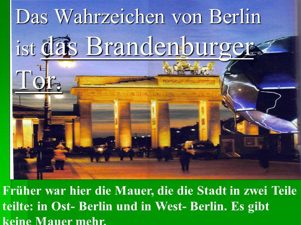Das Wahrzeichen von Berlin ist das Brandenburger Tor. Früher war hier die Mauer, die die Stadt in zwei Teile teilte: in Ost- Berlin und in West- Berli